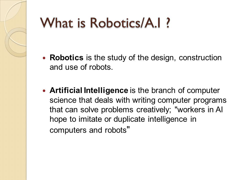 What is Robotics/A.I Robotics is the study of the design, construction and use of robots.
