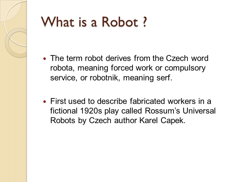 What is a Robot The term robot derives from the Czech word robota, meaning forced work or compulsory service, or robotnik, meaning serf.