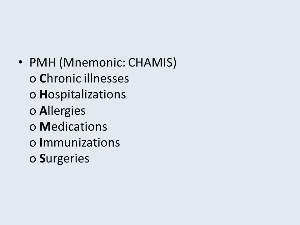 PMH (Mnemonic: CHAMIS) o Chronic illnesses o Hospitalizations o Allergies o Medications o Immunizations o Surgeries