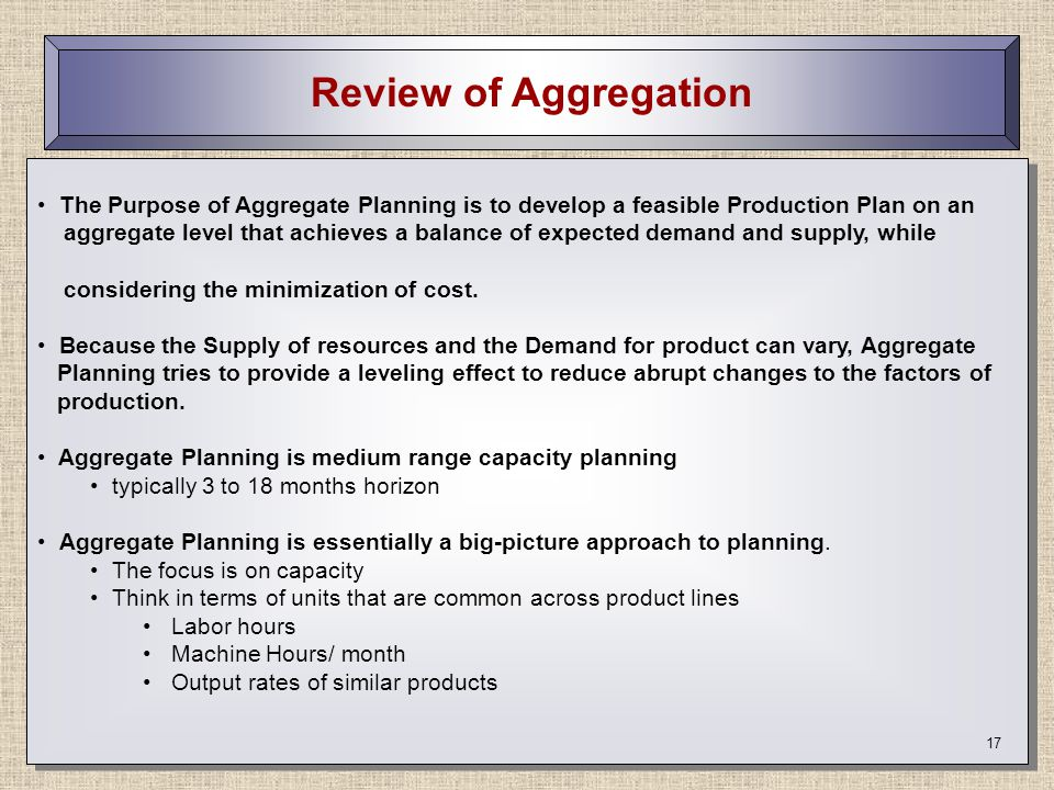 Review of Aggregation The Purpose of Aggregate Planning is to develop a feasible Production Plan on an.