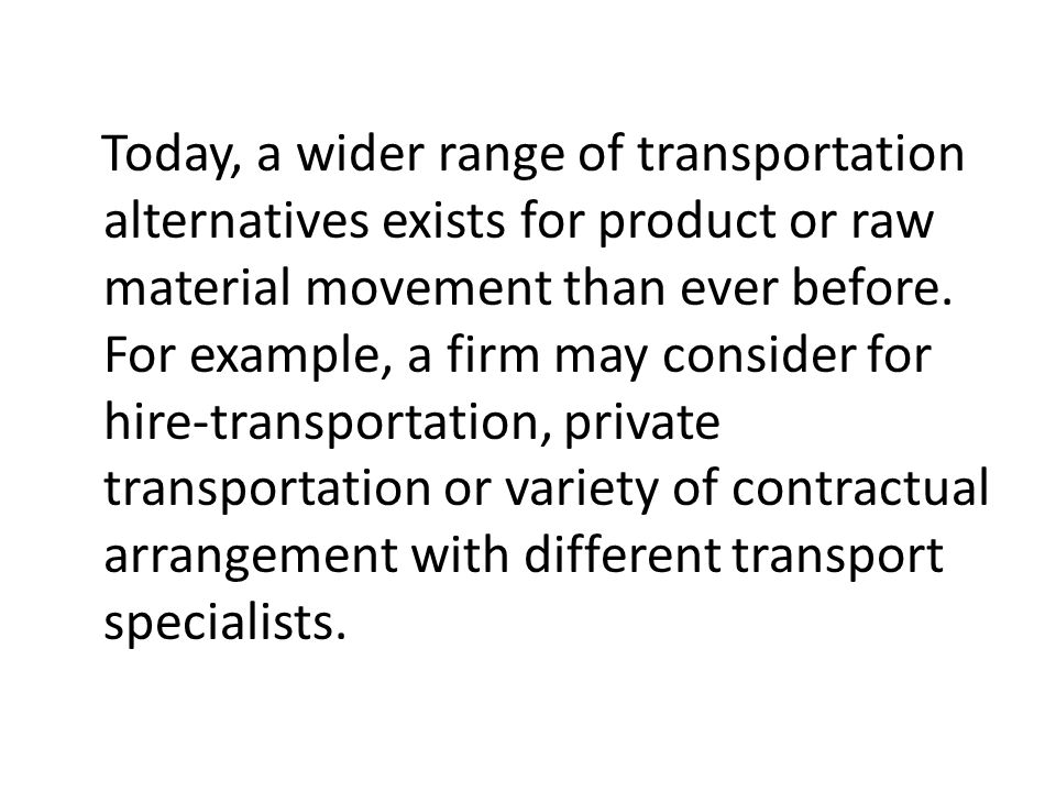 Today, a wider range of transportation alternatives exists for product or raw material movement than ever before.