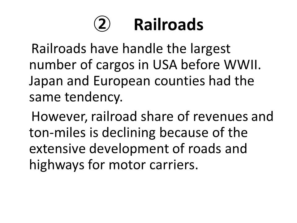 ② Railroads Railroads have handle the largest number of cargos in USA before WWII. Japan and European counties had the same tendency.