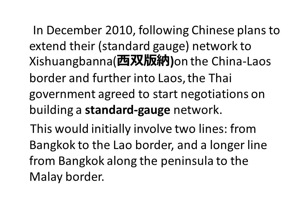 In December 2010, following Chinese plans to extend their (standard gauge) network to Xishuangbanna(西双版納)on the China-Laos border and further into Laos, the Thai government agreed to start negotiations on building a standard-gauge network.