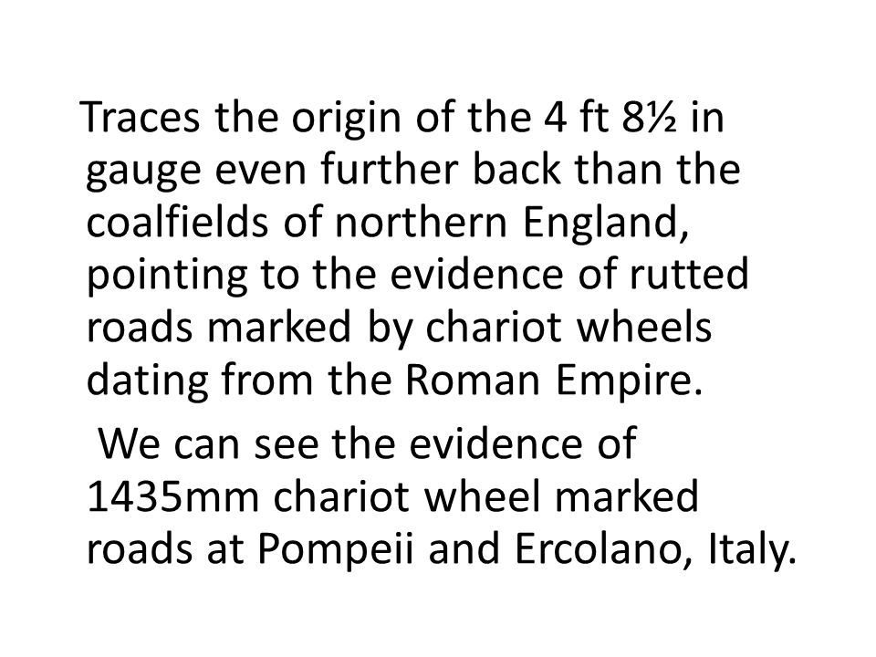 Traces the origin of the 4 ft 8½ in gauge even further back than the coalfields of northern England, pointing to the evidence of rutted roads marked by chariot wheels dating from the Roman Empire.