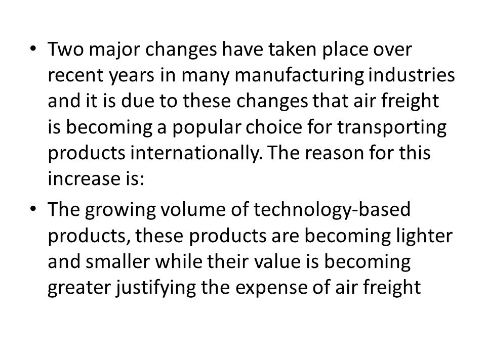 Two major changes have taken place over recent years in many manufacturing industries and it is due to these changes that air freight is becoming a popular choice for transporting products internationally. The reason for this increase is:
