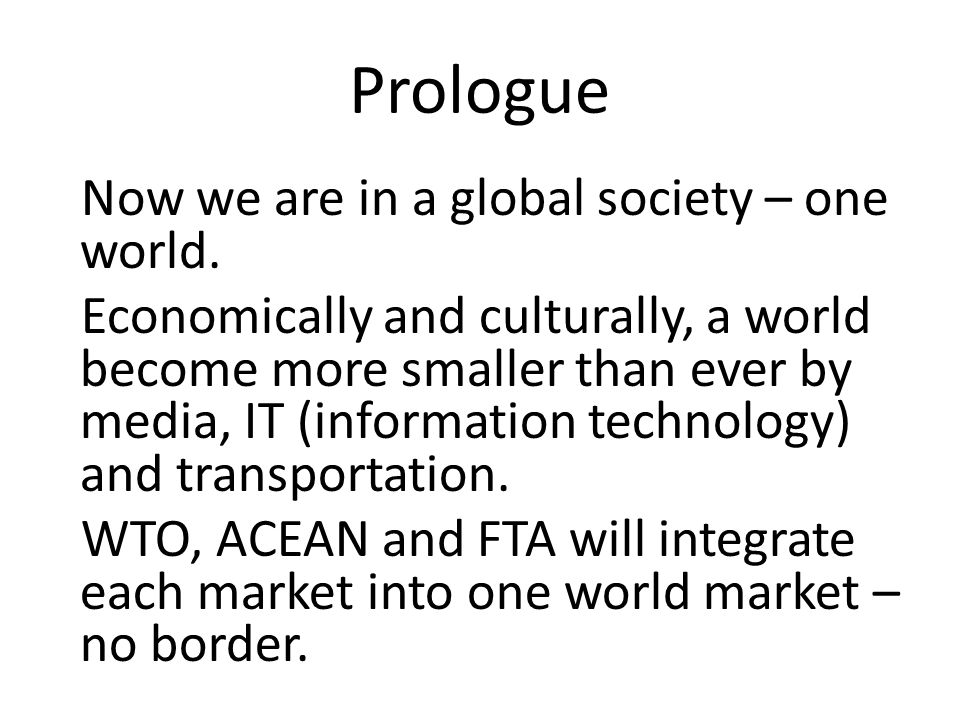 Prologue Now we are in a global society – one world.
