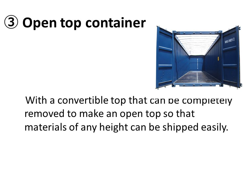 ③ Open top container With a convertible top that can be completely removed to make an open top so that materials of any height can be shipped easily.