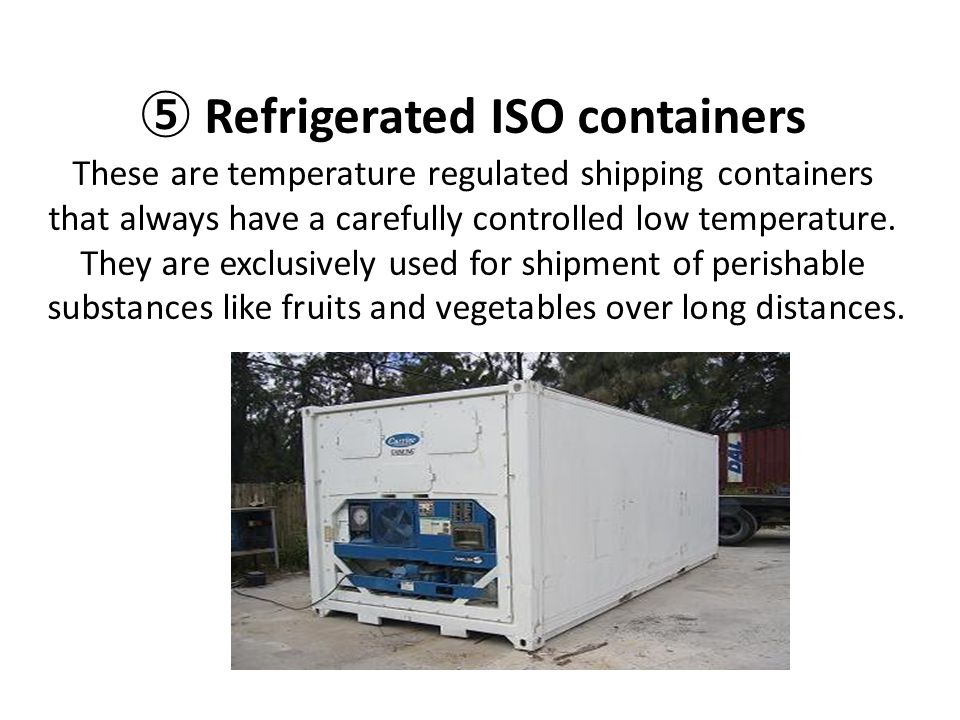 ⑤ Refrigerated ISO containers These are temperature regulated shipping containers that always have a carefully controlled low temperature.
