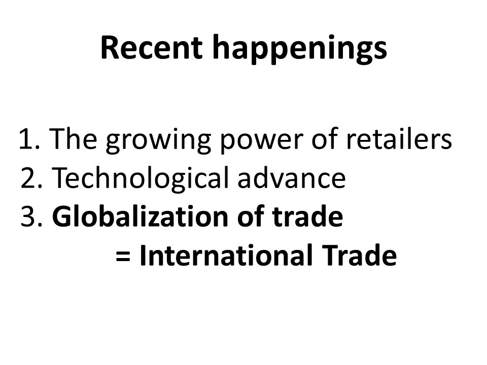 Recent happenings 2. Technological advance 3. Globalization of trade
