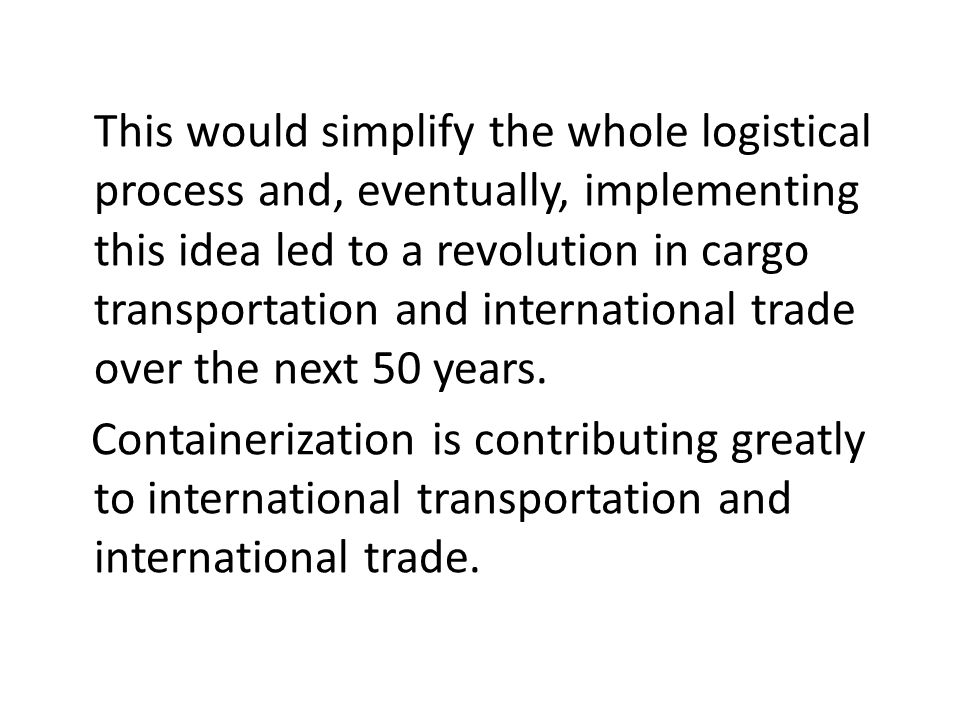 This would simplify the whole logistical process and, eventually, implementing this idea led to a revolution in cargo transportation and international trade over the next 50 years.