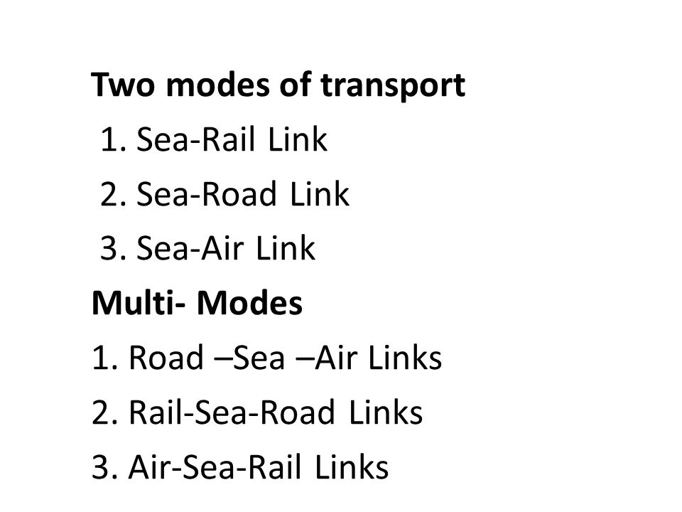 Two modes of transport 1. Sea-Rail Link. 2. Sea-Road Link. 3. Sea-Air Link. Multi- Modes. 1. Road –Sea –Air Links.