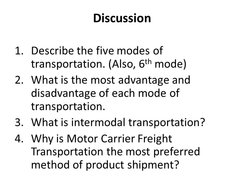 Discussion Describe the five modes of transportation. (Also, 6th mode) What is the most advantage and disadvantage of each mode of transportation.