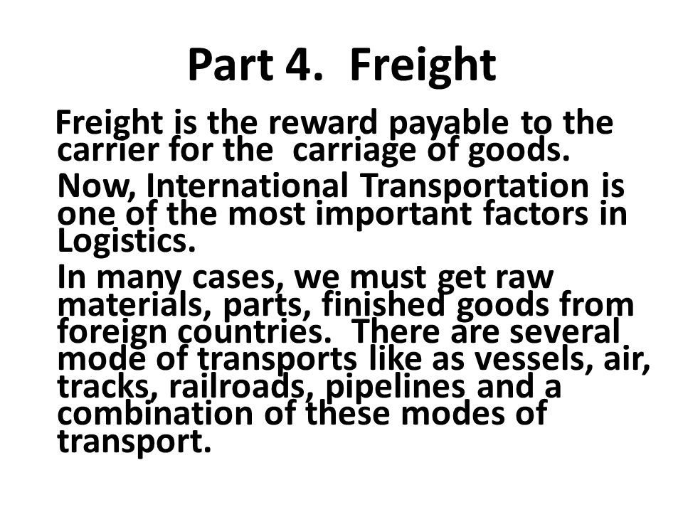 Part 4. Freight Freight is the reward payable to the carrier for the carriage of goods.