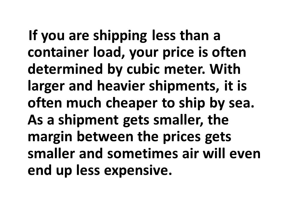 If you are shipping less than a container load, your price is often determined by cubic meter.