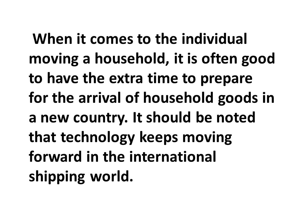 When it comes to the individual moving a household, it is often good to have the extra time to prepare for the arrival of household goods in a new country.