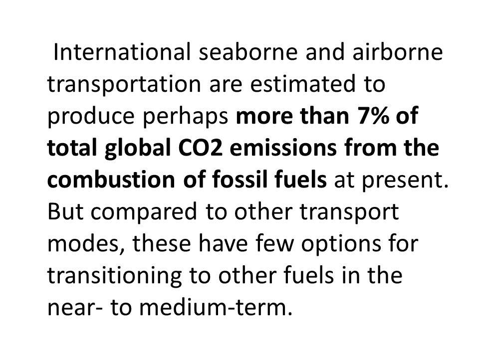 International seaborne and airborne transportation are estimated to produce perhaps more than 7% of total global CO2 emissions from the combustion of fossil fuels at present.