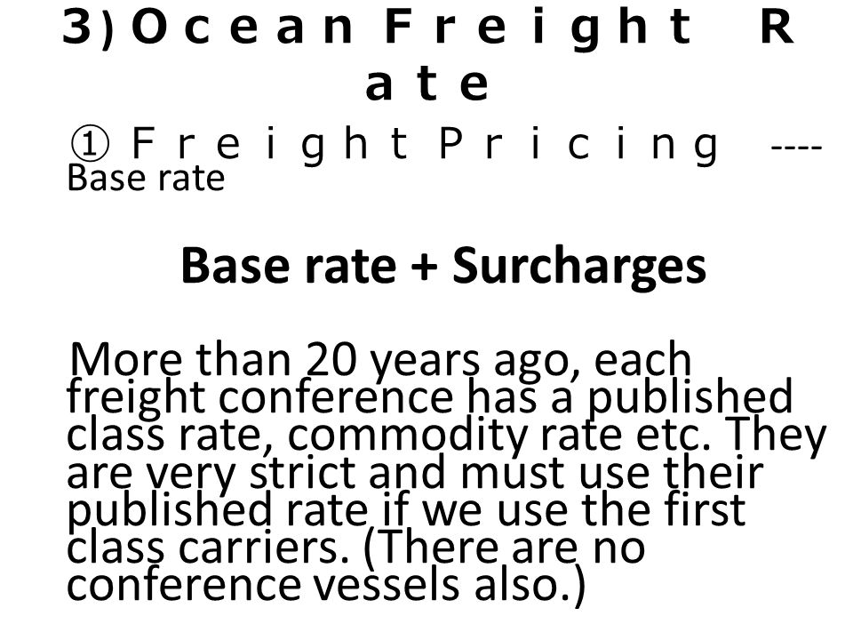 3) Ocean Freight Rate ① Freight Pricing ---- Base rate. Base rate + Surcharges.