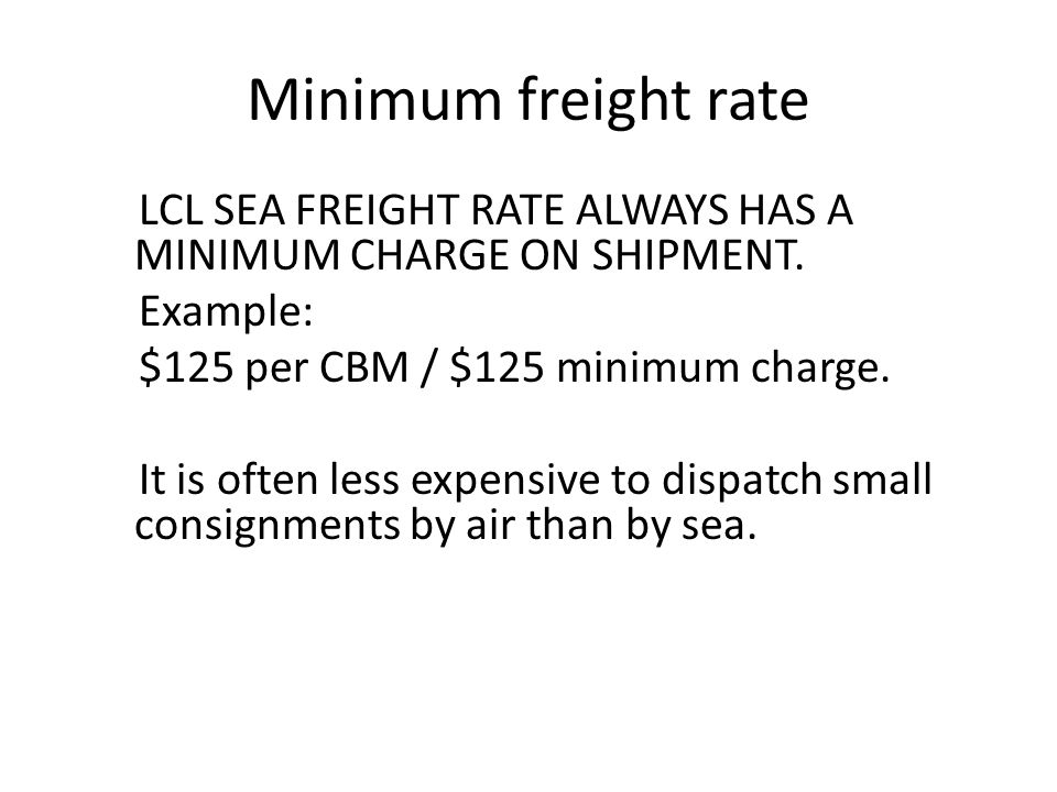 Minimum freight rate LCL SEA FREIGHT RATE ALWAYS HAS A MINIMUM CHARGE ON SHIPMENT. Example: $125 per CBM / $125 minimum charge.