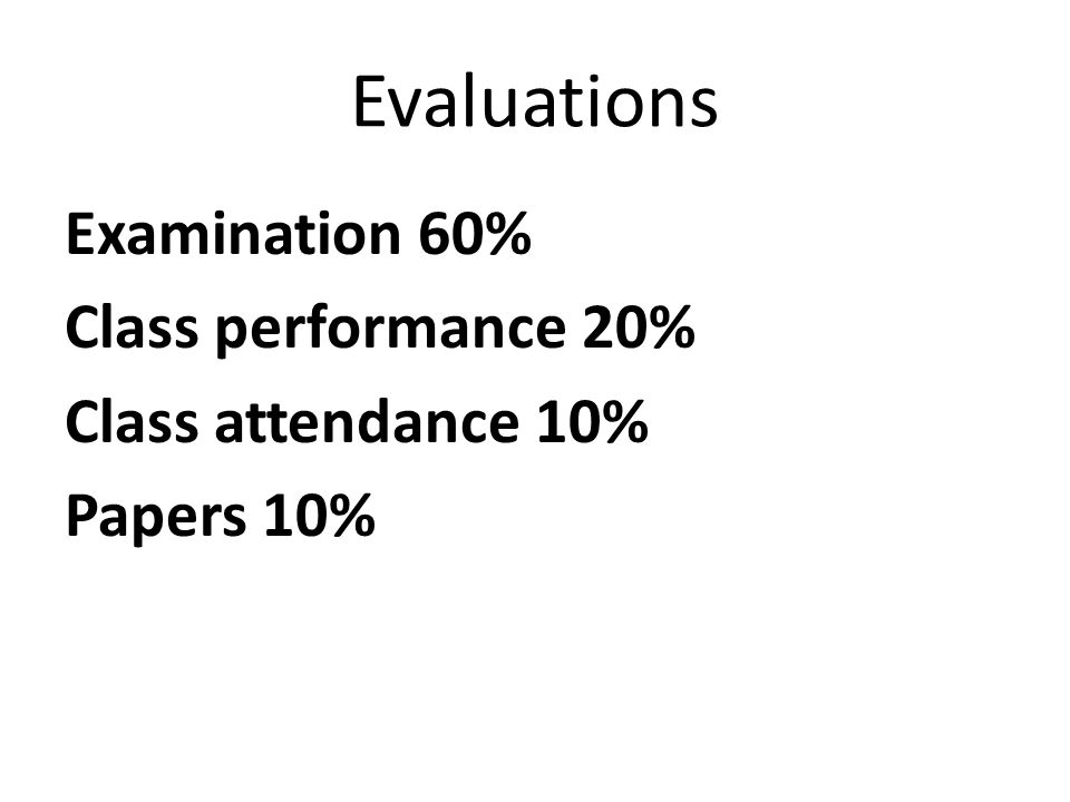 Evaluations Examination 60% Class performance 20% Class attendance 10%