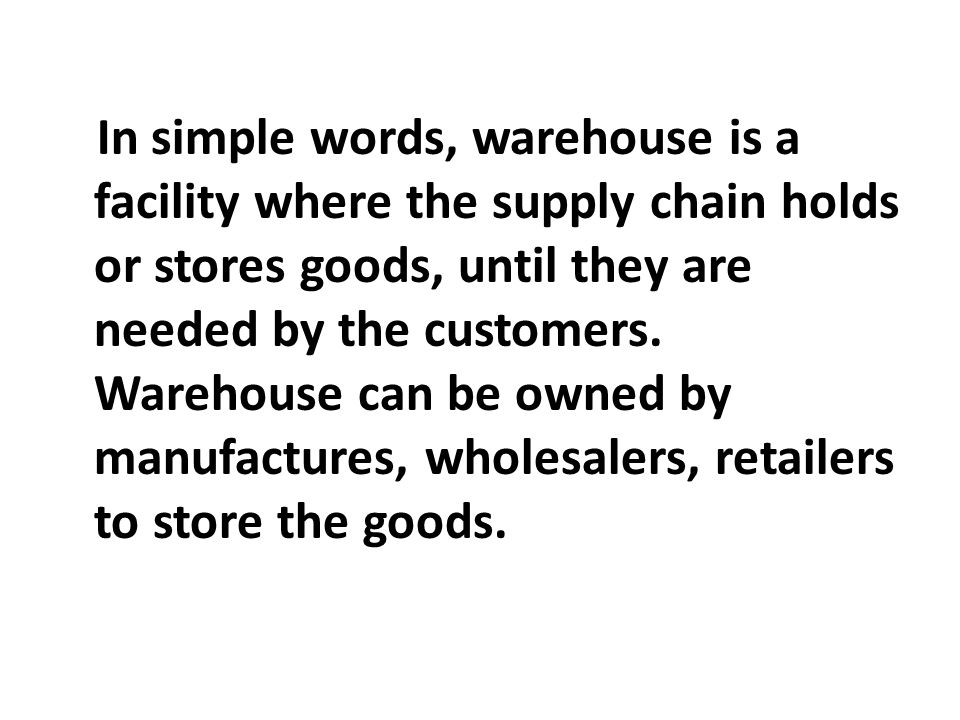 In simple words, warehouse is a facility where the supply chain holds or stores goods, until they are needed by the customers.