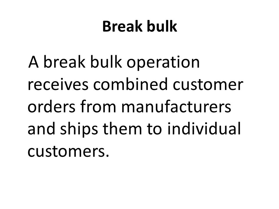 Break bulk A break bulk operation receives combined customer orders from manufacturers and ships them to individual customers.