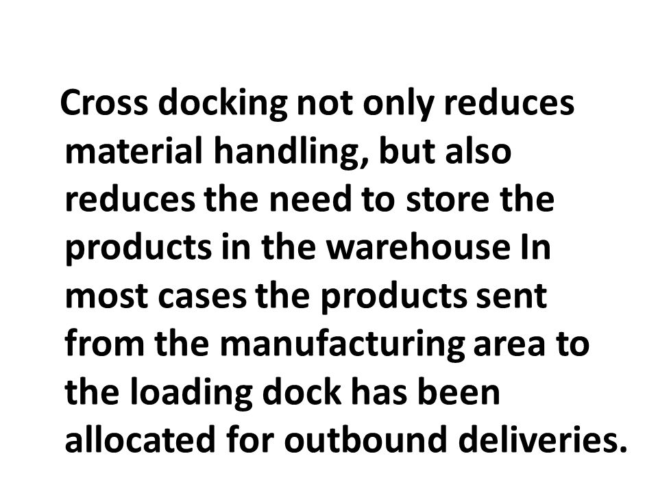 Cross docking not only reduces material handling, but also reduces the need to store the products in the warehouse In most cases the products sent from the manufacturing area to the loading dock has been allocated for outbound deliveries.