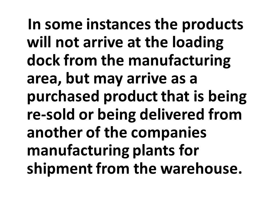 In some instances the products will not arrive at the loading dock from the manufacturing area, but may arrive as a purchased product that is being re-sold or being delivered from another of the companies manufacturing plants for shipment from the warehouse.