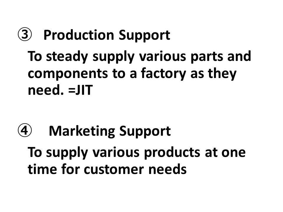 ③ Production Support To steady supply various parts and components to a factory as they need.