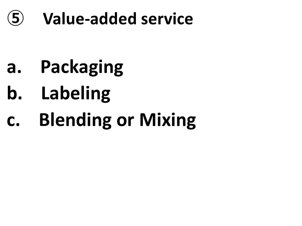 ⑤ Value-added service a. Packaging b. Labeling c. Blending or Mixing