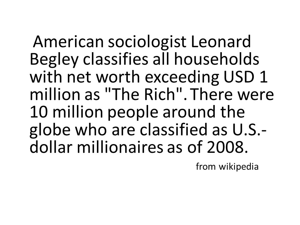 American sociologist Leonard Begley classifies all households with net worth exceeding USD 1 million as The Rich .