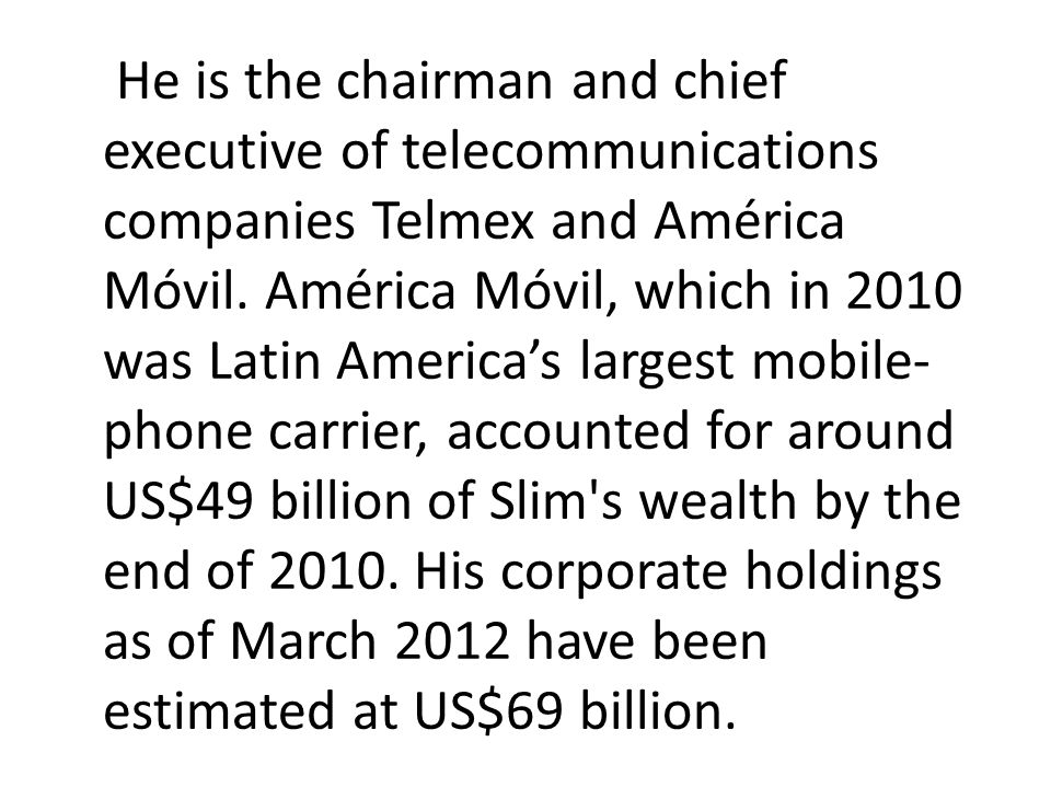 He is the chairman and chief executive of telecommunications companies Telmex and América Móvil.