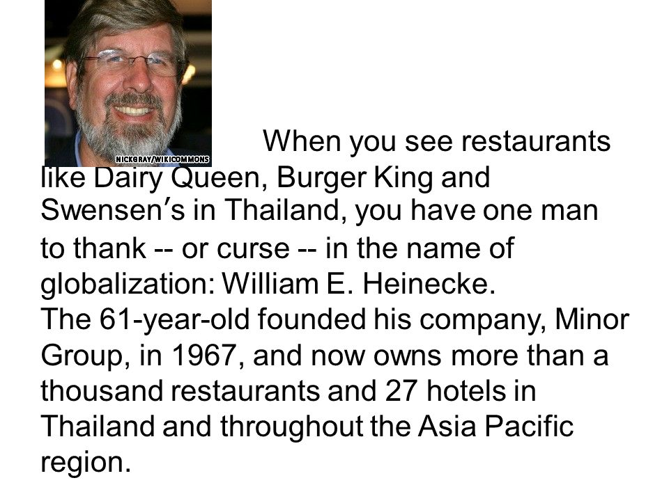 When you see restaurants like Dairy Queen, Burger King and Swensen's in Thailand, you have one man to thank -- or curse -- in the name of globalization: William E. Heinecke.