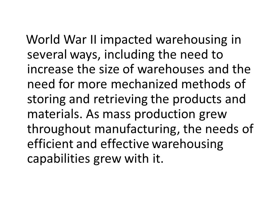World War II impacted warehousing in several ways, including the need to increase the size of warehouses and the need for more mechanized methods of storing and retrieving the products and materials.