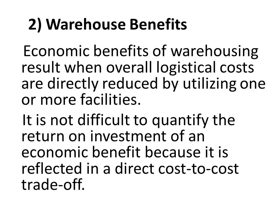2) Warehouse Benefits Economic benefits of warehousing result when overall logistical costs are directly reduced by utilizing one or more facilities.