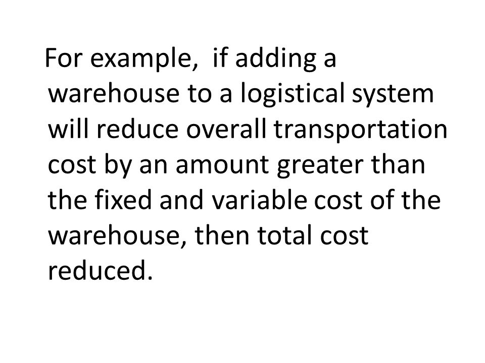 For example, if adding a warehouse to a logistical system will reduce overall transportation cost by an amount greater than the fixed and variable cost of the warehouse, then total cost reduced.