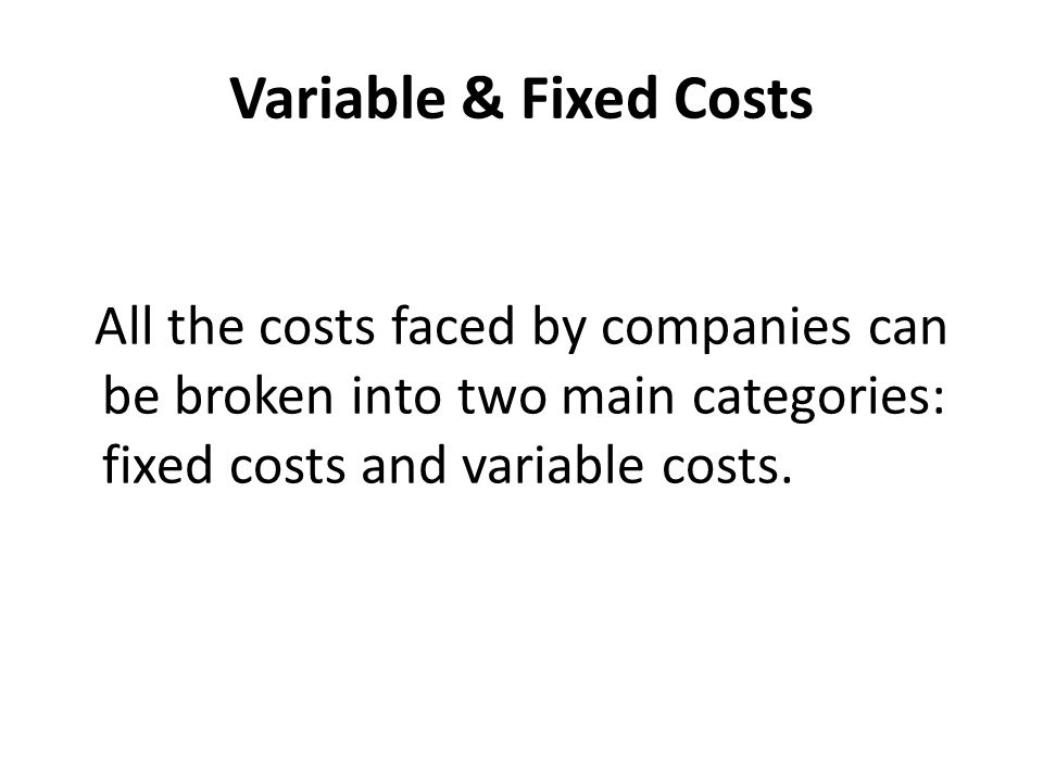 Variable & Fixed Costs All the costs faced by companies can be broken into two main categories: fixed costs and variable costs.