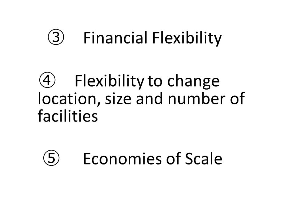 ④ Flexibility to change location, size and number of facilities