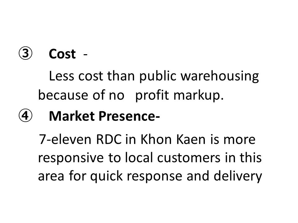 ③ Cost - Less cost than public warehousing because of no profit markup