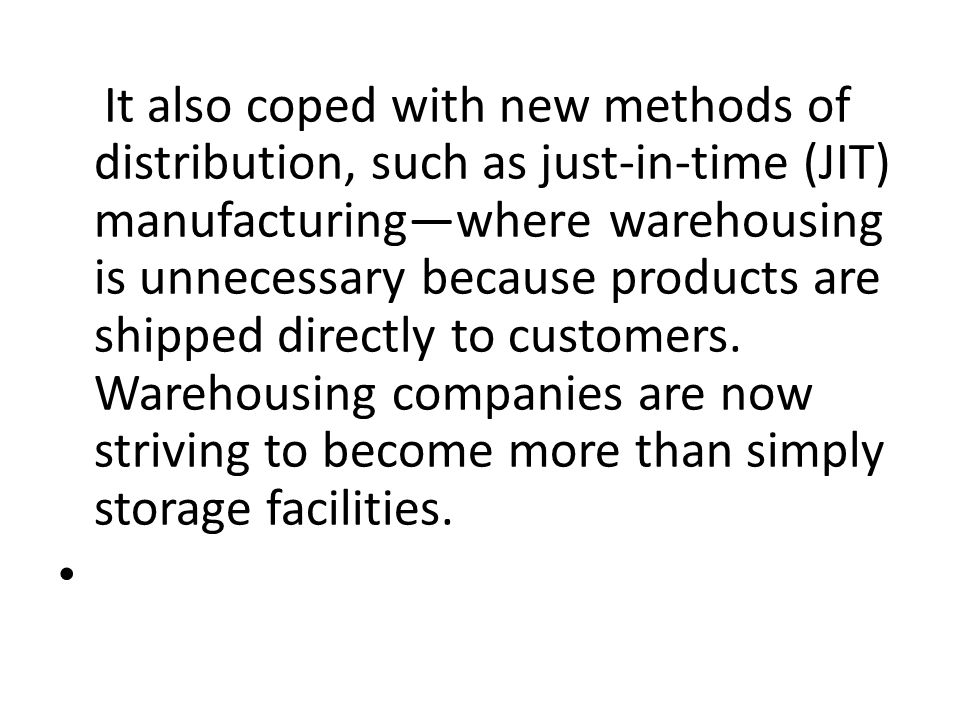 It also coped with new methods of distribution, such as just-in-time (JIT) manufacturing—where warehousing is unnecessary because products are shipped directly to customers.