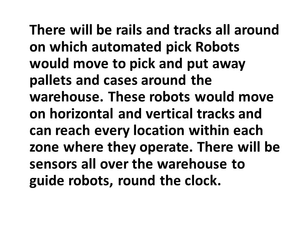 There will be rails and tracks all around on which automated pick Robots would move to pick and put away pallets and cases around the warehouse.