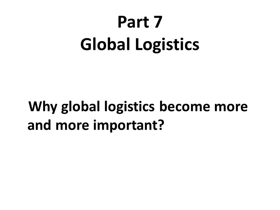 Part 7 Global Logistics Why global logistics become more and more important