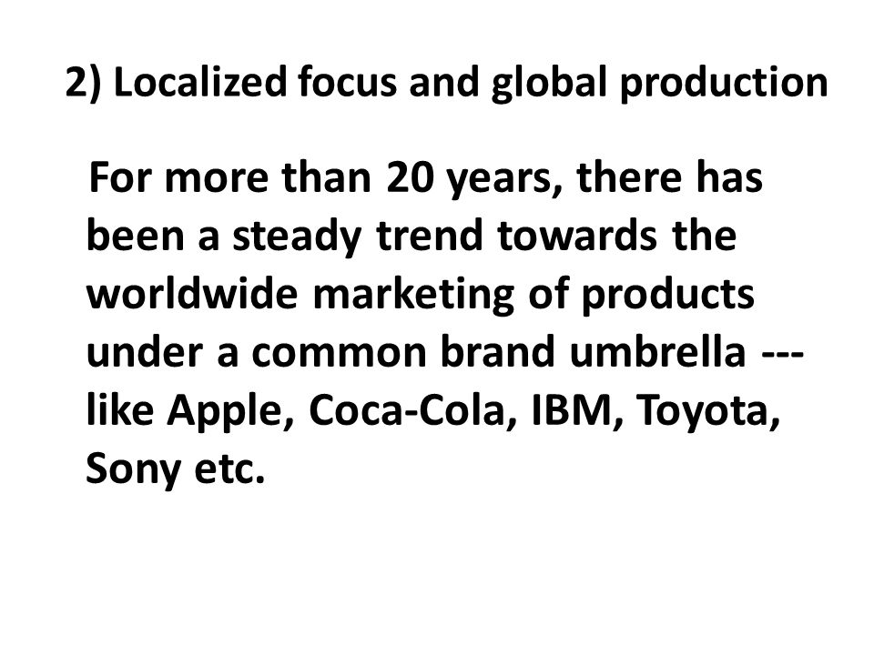 2) Localized focus and global production