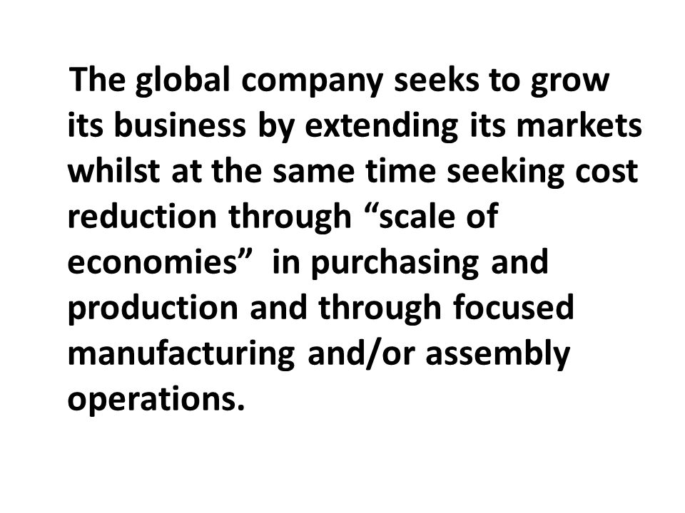 The global company seeks to grow its business by extending its markets whilst at the same time seeking cost reduction through scale of economies in purchasing and production and through focused manufacturing and/or assembly operations.
