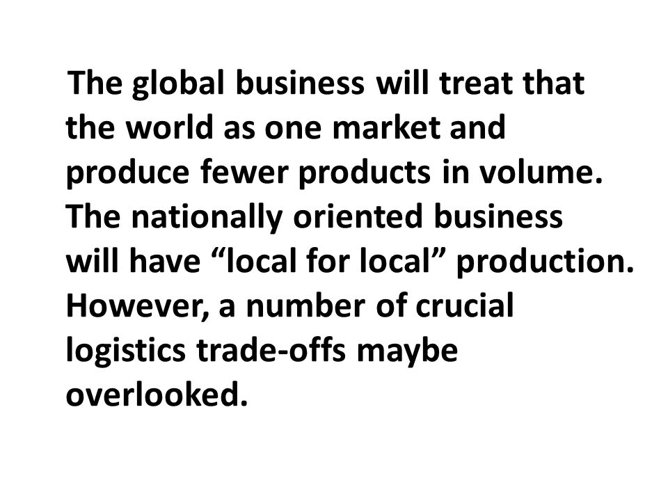 The global business will treat that the world as one market and produce fewer products in volume.