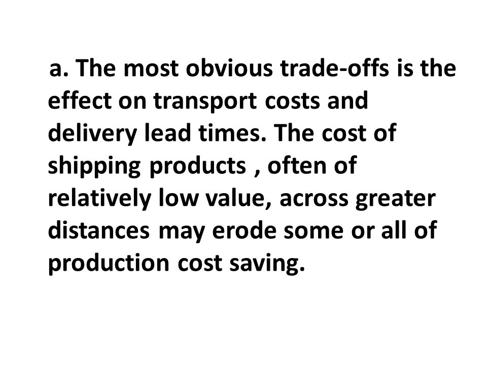 a. The most obvious trade-offs is the effect on transport costs and delivery lead times.
