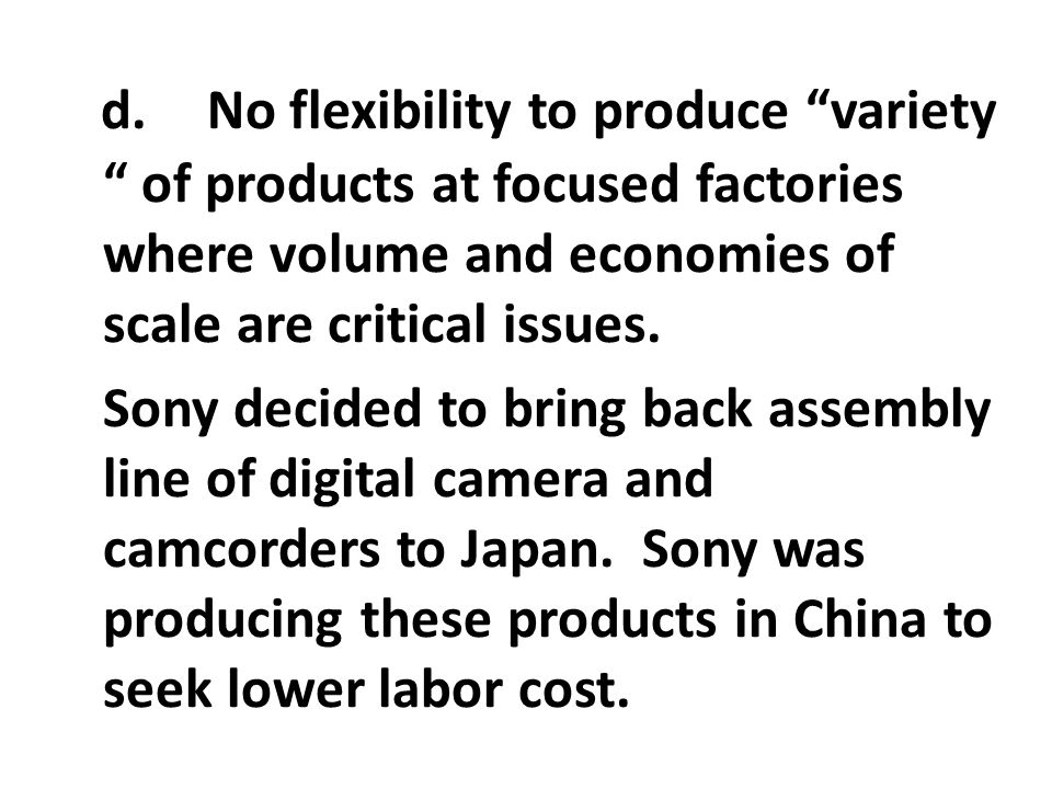 d. No flexibility to produce variety of products at focused factories where volume and economies of scale are critical issues.