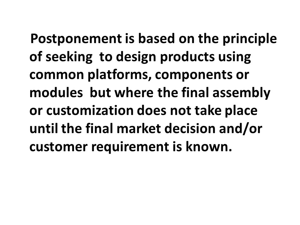Postponement is based on the principle of seeking to design products using common platforms, components or modules but where the final assembly or customization does not take place until the final market decision and/or customer requirement is known.
