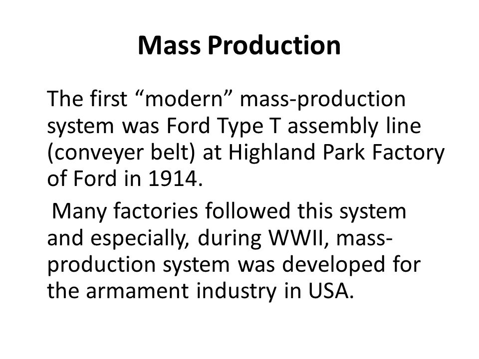 Mass Production The first modern mass-production system was Ford Type T assembly line (conveyer belt) at Highland Park Factory of Ford in 1914.