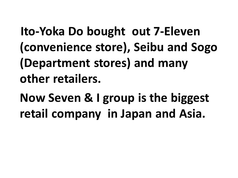 Now Seven & I group is the biggest retail company in Japan and Asia.
