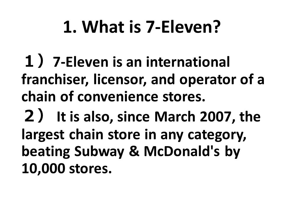 1. What is 7-Eleven 1)7-Eleven is an international franchiser, licensor, and operator of a chain of convenience stores.